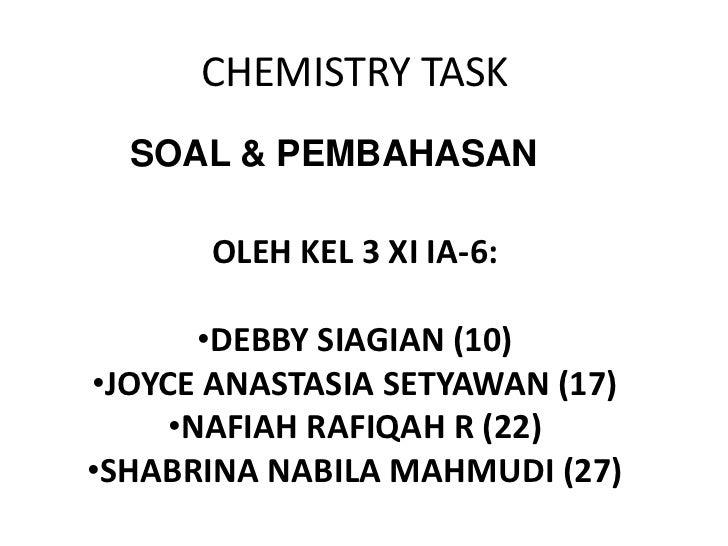 CHEMISTRY TASK  SOAL & PEMBAHASAN      OLEH KEL 3 XI IA-6:       •DEBBY SIAGIAN (10)•JOYCE ANASTASIA SETYAWAN (17)     •NA...