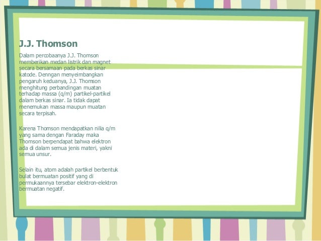 J.J. Thomson  Dalam percobaanya J.J. Thomson  memberikan medan listrik dan magnet  secara bersamaan pada berkas sinar  kat...