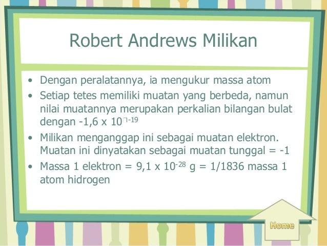Robert Andrews Milikan  • Dengan peralatannya, ia mengukur massa atom  • Setiap tetes memiliki muatan yang berbeda, namun ...