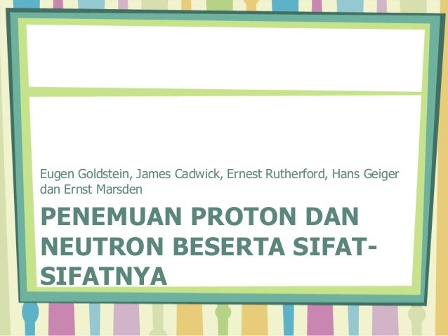 Eugen Goldstein, James Cadwick, Ernest Rutherford, Hans Geiger  dan Ernst Marsden  PENEMUAN PROTON DAN  NEUTRON BESERTA SI...
