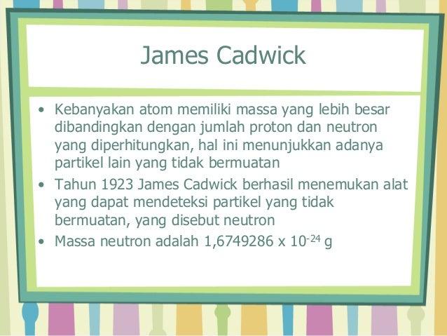 James Cadwick  • Kebanyakan atom memiliki massa yang lebih besar  dibandingkan dengan jumlah proton dan neutron  yang dipe...
