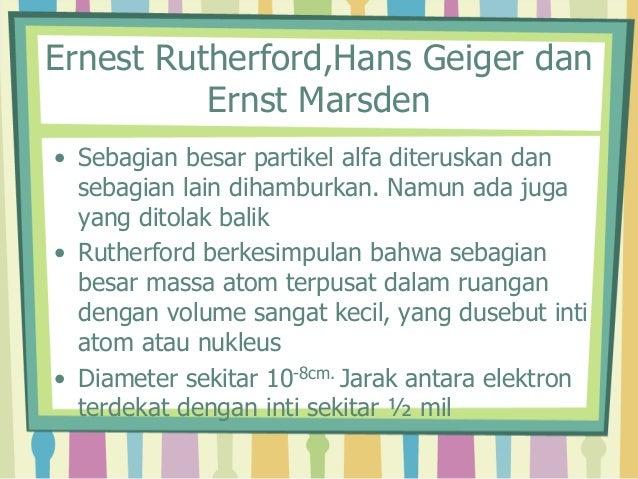 Ernest Rutherford,Hans Geiger dan  Ernst Marsden  • Sebagian besar partikel alfa diteruskan dan  sebagian lain dihamburkan...