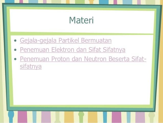 Materi  • Gejala-gejala Partikel Bermuatan  • Penemuan Elektron dan Sifat Sifatnya  • Penemuan Proton dan Neutron Beserta ...