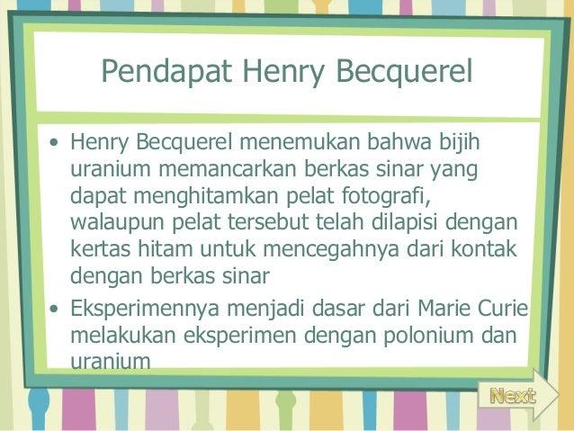 Pendapat Henry Becquerel  • Henry Becquerel menemukan bahwa bijih  uranium memancarkan berkas sinar yang  dapat menghitamk...