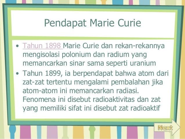 Pendapat Marie Curie  • Tahun 1898 Marie Curie dan rekan-rekannya  mengisolasi polonium dan radium yang  memancarkan sinar...