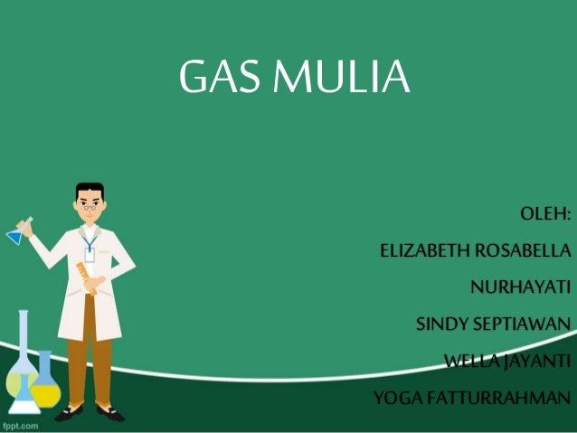 GAS MULIA OLEH: ELIZABETH ROSABELLA NURHAYATI SINDY SEPTIAWAN WELLA JAYANTI YOGA FATTURRAHMAN