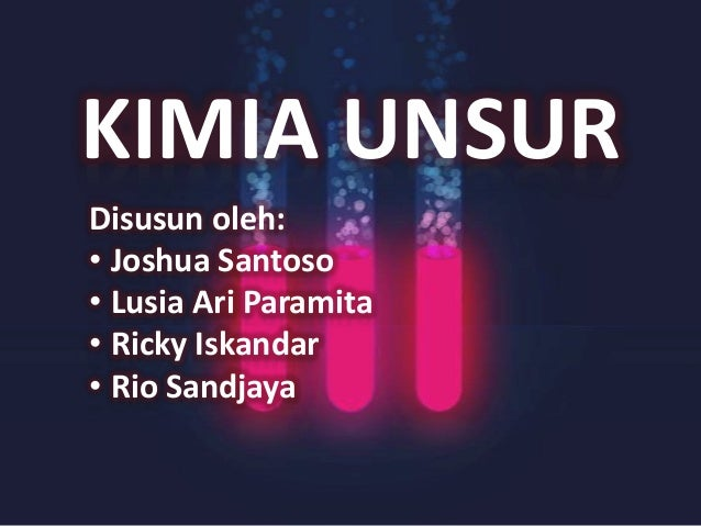 KIMIA UNSUR Disusun oleh: • Joshua Santoso • Lusia Ari Paramita • Ricky Iskandar • Rio Sandjaya