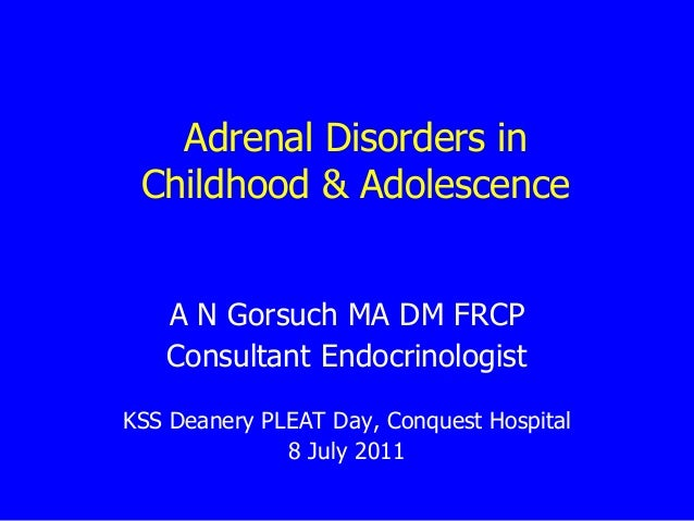 Adrenal Disorders in Childhood & Adolescence A N Gorsuch MA DM FRCP Consultant Endocrinologist KSS Deanery PLEAT Day, Conq...