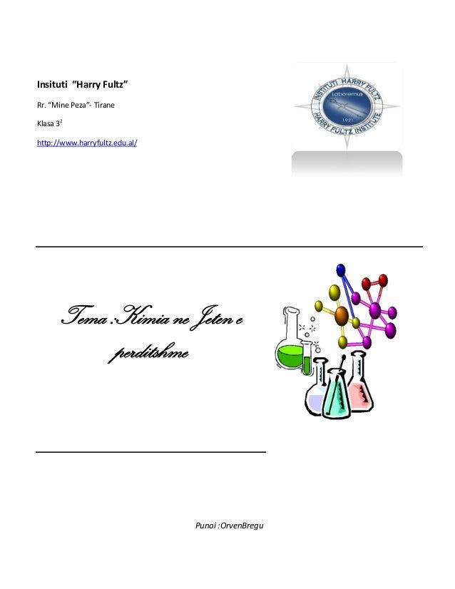 """Insituti """"Harry Fultz"""" Rr. """"Mine Peza""""- Tirane Klasa 32 http://www.harryfultz.edu.al/  Tema :Kimia ne Jeten e perditshme  ..."""