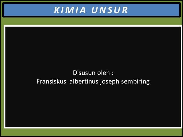 KIMIA UNSUR  Disusun oleh : Fransiskus albertinus joseph sembiring