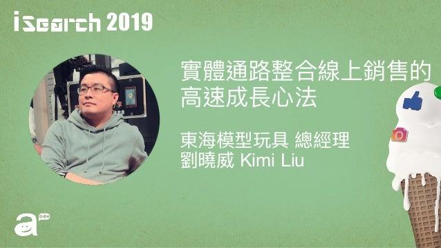 2019 實體通路路整合線上銷售的 ⾼高速成長⼼心法 東海海模型玩具 總經理理 劉劉曉威 Kimi Liu