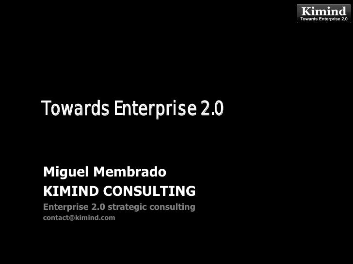 Towards Enterprise 2.0                       Kimind Consulting    Miguel Membrado KIMIND CONSULTING Enterprise 2.0 strateg...