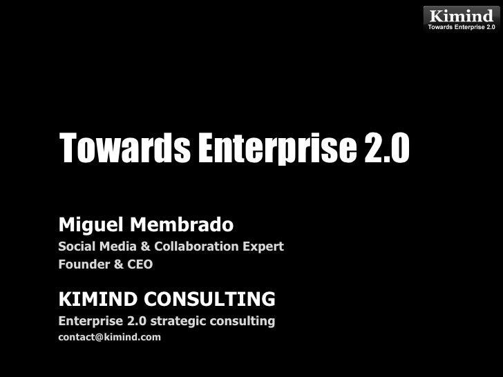 Towards Enterprise 2.0<br />Miguel Membrado<br />Social Media & Collaboration Expert<br />Founder & CEO<br />KIMIND CONSUL...