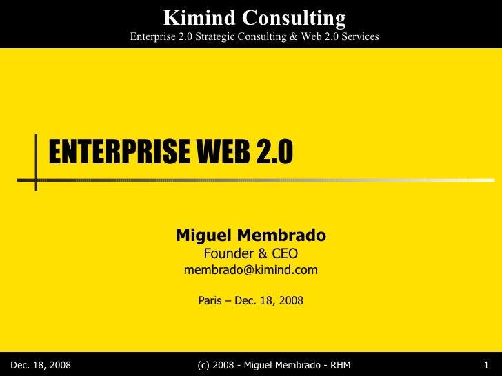 ENTERPRISE WEB 2.0 Miguel Membrado Founder & CEO [email_address] Paris – Dec. 18, 2008