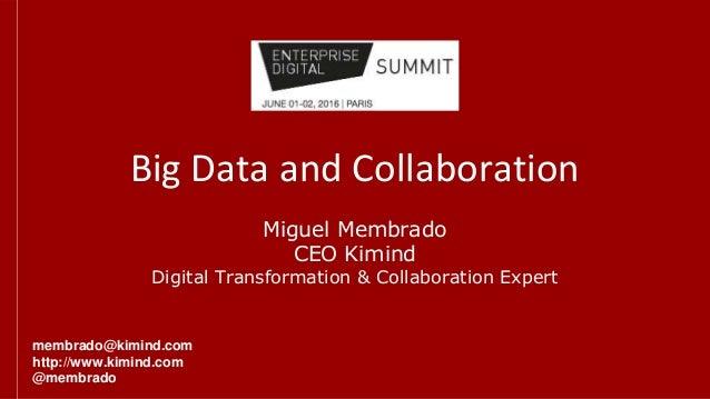 Big Data and Collaboration Miguel Membrado CEO Kimind Digital Transformation & Collaboration Expert membrado@kimind.com ht...