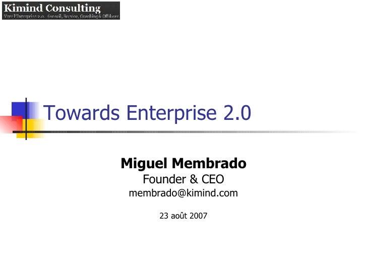 Towards Enterprise 2.0 Miguel Membrado Founder & CEO [email_address] 23 août 2007