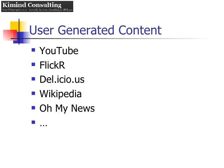 User Generated Content <ul><li>YouTube </li></ul><ul><li>FlickR </li></ul><ul><li>Del.icio.us </li></ul><ul><li>Wikipedia ...