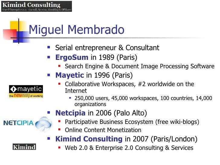 Miguel Membrado <ul><li>Serial entrepreneur & Consultant  </li></ul><ul><li>ErgoSum  in 1989 (Paris) </li></ul><ul><ul><li...