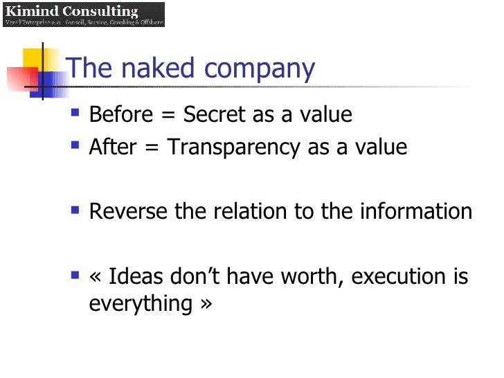 The naked company <ul><li>Before = Secret as a value  </li></ul><ul><li>After = Transparency as a value </li></ul><ul><li>...