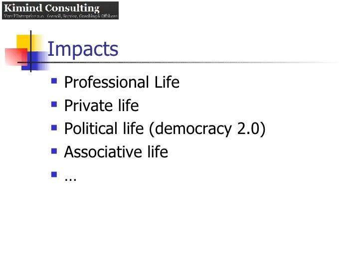 Impacts <ul><li>Professional Life </li></ul><ul><li>Private life </li></ul><ul><li>Political life (democracy 2.0) </li></u...