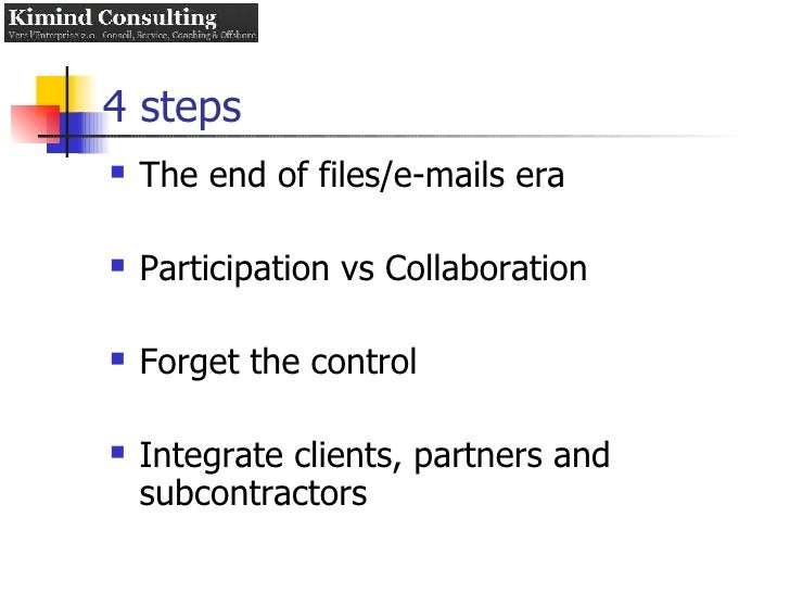 4 steps <ul><li>The end of files/e-mails era </li></ul><ul><li>Participation vs Collaboration </li></ul><ul><li>Forget the...