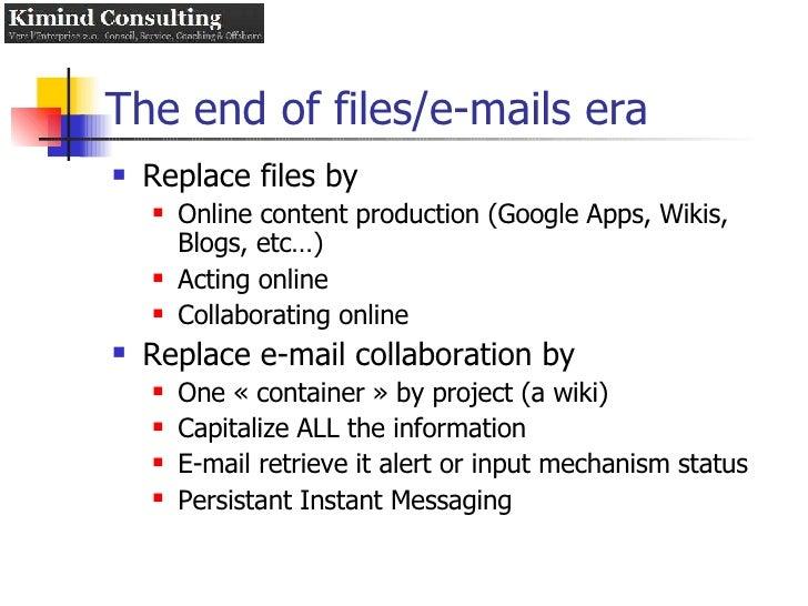 The end of files/e-mails era <ul><li>Replace files by </li></ul><ul><ul><li>Online content production (Google Apps, Wikis,...
