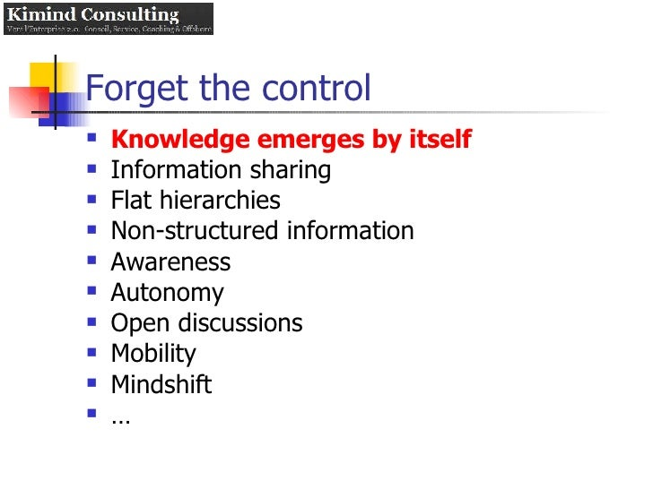 Forget the control <ul><li>Knowledge emerges by itself </li></ul><ul><li>Information sharing </li></ul><ul><li>Flat hierar...
