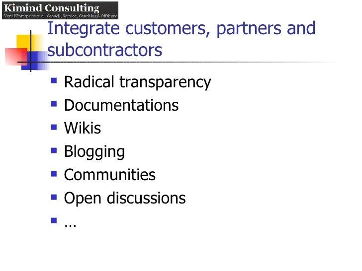 Integrate customers, partners and subcontractors <ul><li>Radical transparency </li></ul><ul><li>Documentations </li></ul><...