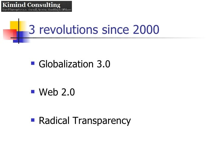 3 revolutions since 2000 <ul><li>Globalization 3.0 </li></ul><ul><li>Web 2.0 </li></ul><ul><li>Radical Transparency </li><...
