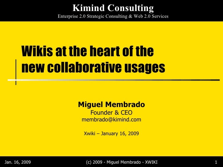 Wikis at the heart of the new collaborative usages Miguel Membrado Founder & CEO [email_address] Xwiki – January 16, 2009 ...