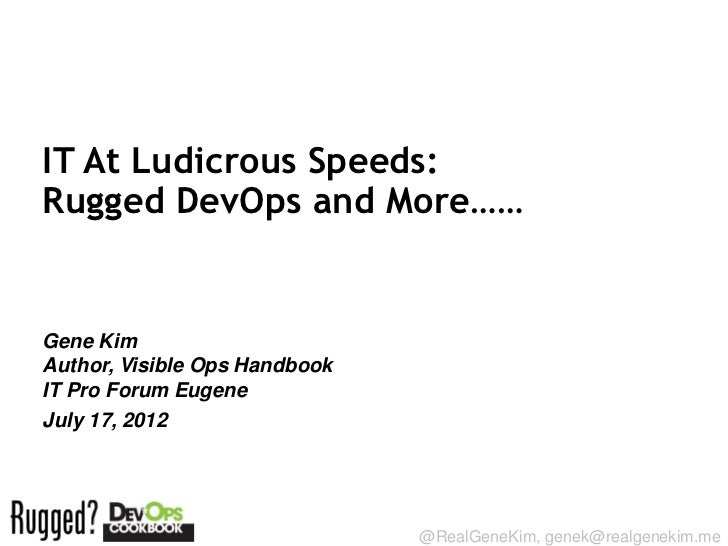 IT At Ludicrous Speeds:Rugged DevOps and More……Gene KimAuthor, Visible Ops HandbookIT Pro Forum EugeneJuly 17, 2012Session...