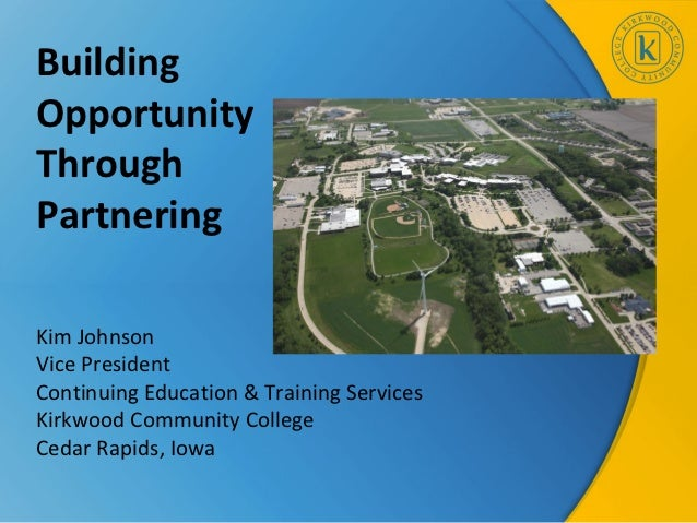 BuildingOpportunityThroughPartneringKim JohnsonVice PresidentContinuing Education & Training ServicesKirkwood Community Co...