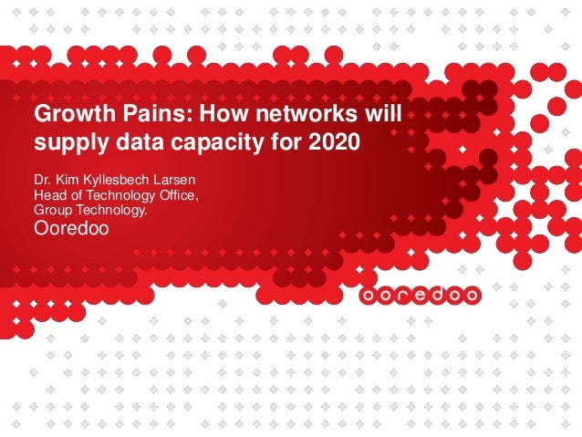 Growth Pains: How networks willsupply data capacity for 2020Dr. Kim Kyllesbech LarsenHead of Technology Office,Group Techn...