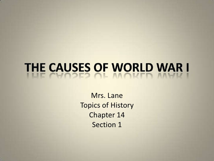 The Causes of World War I<br />Mrs. Lane<br />Topics of History<br />Chapter 14<br />Section 1<br />