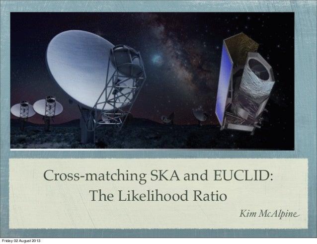 Cross-matching SKA and EUCLID: The Likelihood Ratio Kim McAlpine Friday 02 August 2013