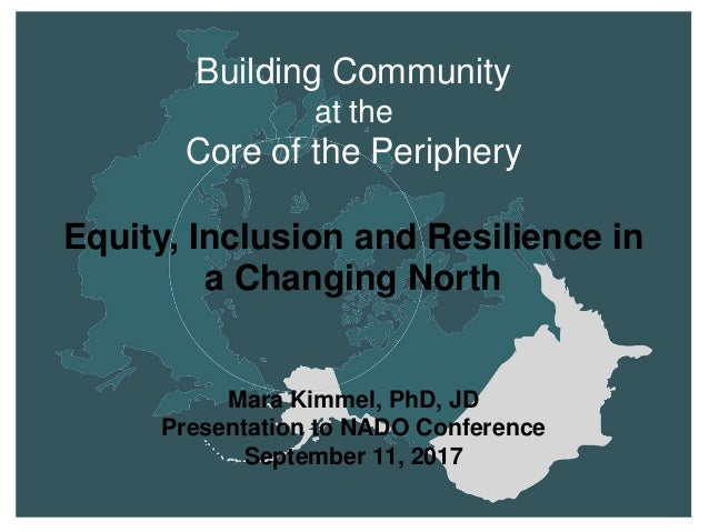 Building Community at the Core of the Periphery Equity, Inclusion and Resilience in a Changing North Mara Kimmel, PhD, JD ...
