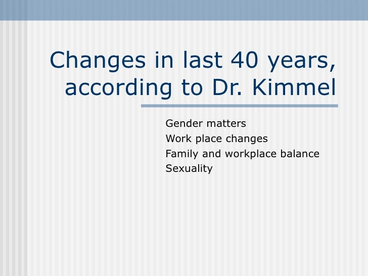 Changes in last 40 years, according to Dr. Kimmel Gender matters Work place changes Family and workplace balance Sexuality