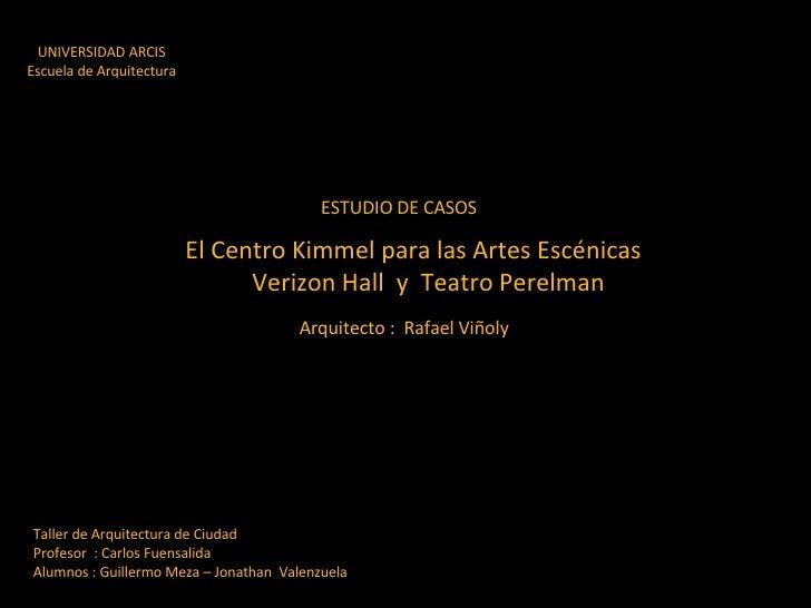 UNIVERSIDAD ARCIS Escuela de Arquitectura ESTUDIO DE CASOS El Centro Kimmel para las Artes Escénicas Verizon Hall  y  Teat...