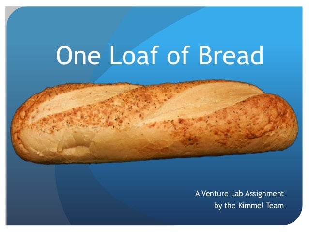 One Loaf of Bread           A Venture Lab Assignment                by the Kimmel Team