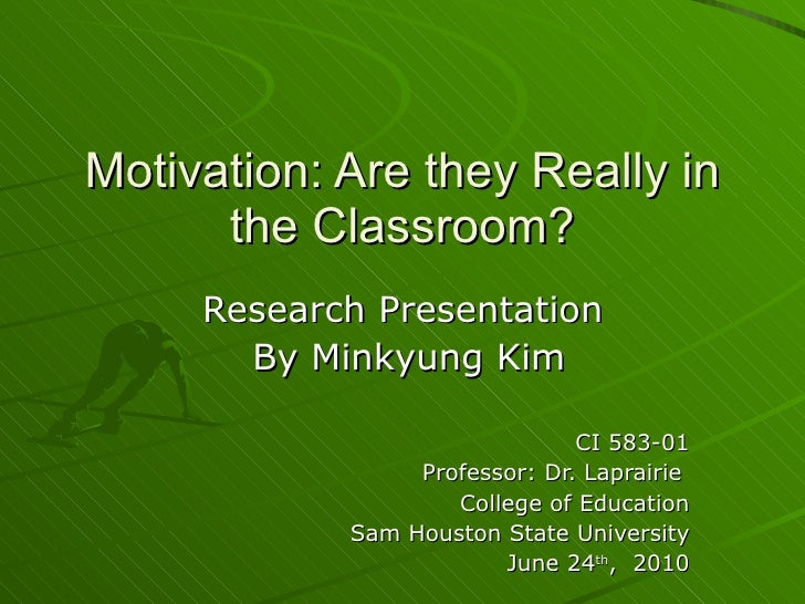 Motivation: Are they Really in the Classroom? Research Presentation  By Minkyung Kim CI 583-01 Professor: Dr. Laprairie  C...