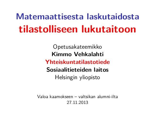 Matemaattisesta laskutaidosta  tilastolliseen lukutaitoon Opetusakateemikko Kimmo Vehkalahti Yhteiskuntatilastotiede Sosia...
