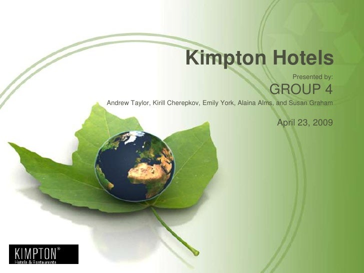 Kimpton Hotels<br />Presented by:<br />GROUP 4<br />Andrew Taylor, KirillCherepkov, Emily York, Alaina Alms,and Susan Grah...