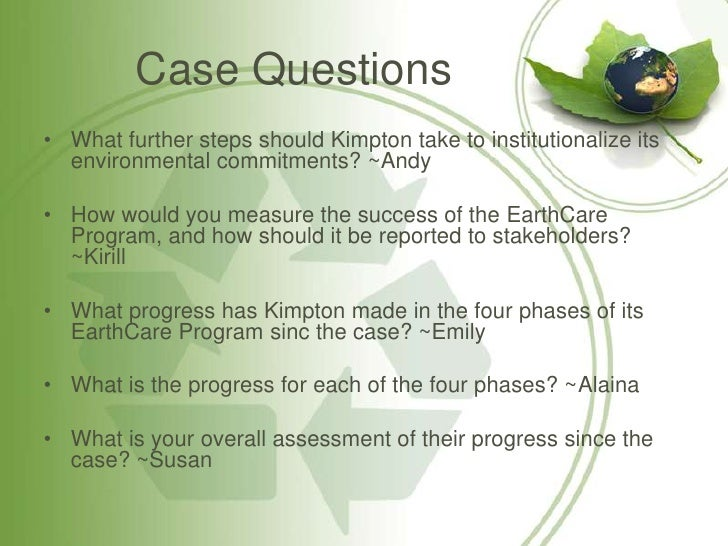 kimpton hotels earthcare program case no 7 Kimpton hotels & restaurants  additionally, partnered with home office pre- opening team to ensure soft and case goods were  member of kimpton  earthcare national committee and obtained green seal  member of kimpton  leadership program to learn all parts of operations in an  not the mike you're  looking for.