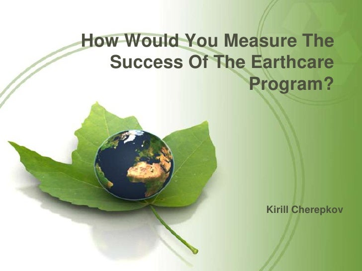 5 how would you measure the success of the earthcare program and how should it be reported to stakeh When defining new projects, it's common to gather stakeholders,  identify and  document how you will measure the success of the project  of the stated  business requirements with fewer than 5 unresolved issues at the point.