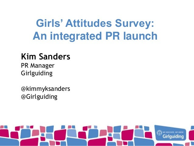 Girls' Attitudes Survey: An integrated PR launch Kim Sanders PR Manager Girlguiding @kimmyksanders @Girlguiding