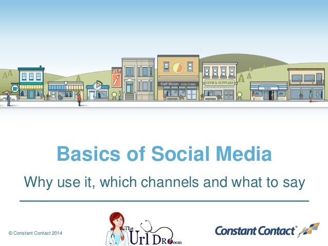 © Constant Contact 2014 Basics of Social Media Why use it, which channels and what to say