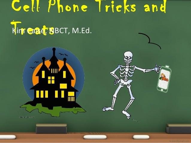 Cell Phone Tricks and Kim Caise, NBCT, Treats M.Ed.  kcaise@gmail.com