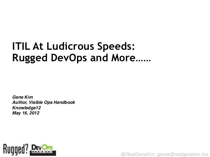 ITIL At Ludicrous Speeds:Rugged DevOps and More……Gene KimAuthor, Visible Ops HandbookKnowledge12May 16, 2012Session ID:   ...