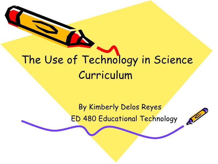 The Use of Technology in Science Curriculum  By Kimberly Delos Reyes ED 480 Educational Technology