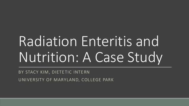 Radiation Enteritis and Nutrition: A Case Study BY STACY KIM, DIETETIC INTERN UNIVERSITY OF MARYLAND, COLLEGE PARK